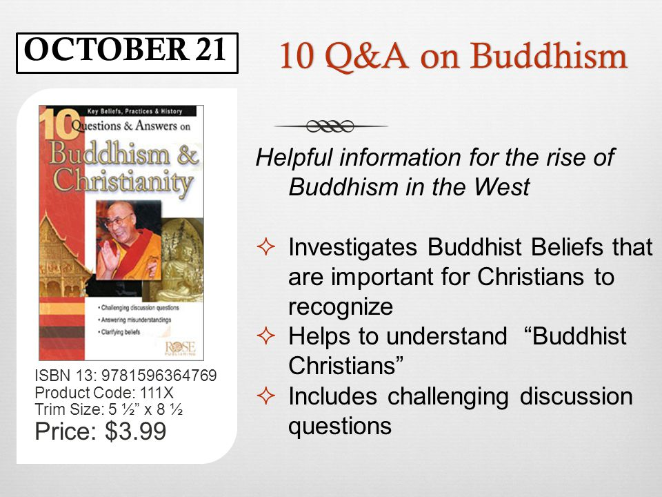 10 Q&A on Buddhism10 Q&A on Buddhism ISBN 13: 9781596364769 Product Code: 111X Trim Size: 5 ½ x 8 ½ Price: $3.99 Helpful information for the rise of Buddhism in the West  Investigates Buddhist Beliefs that are important for Christians to recognize  Helps to understand Buddhist Christians  Includes challenging discussion questions OCTOBER 21