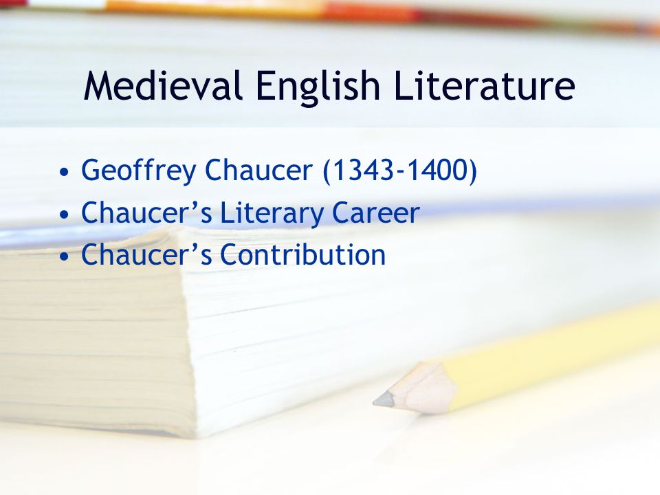Medieval English Literature Geoffrey Chaucer (1343-1400) Chaucer's Literary Career Chaucer's Contribution