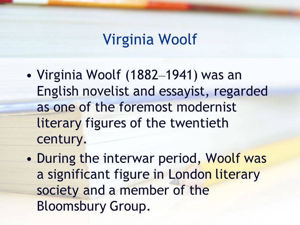 Virginia Woolf (1882 – 1941) was an English novelist and essayist, regarded as one of the foremost modernist literary figures of the twentieth century