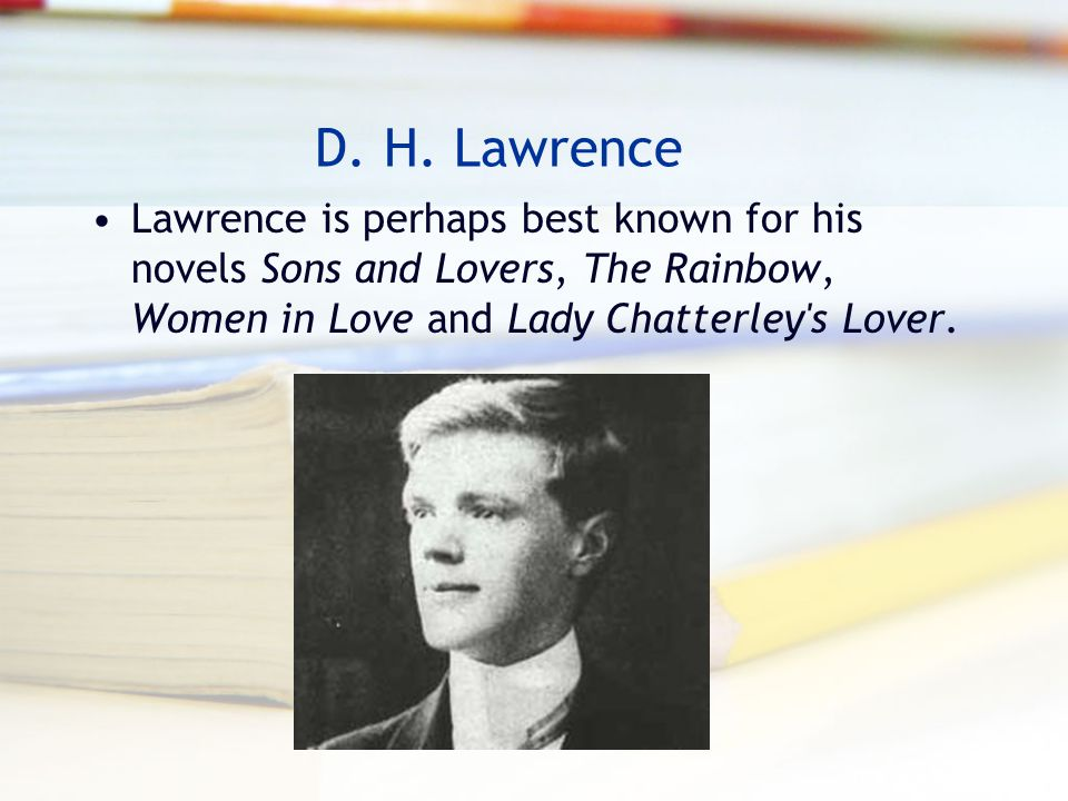 D. H. Lawrence Lawrence is perhaps best known for his novels Sons and Lovers, The Rainbow, Women in Love and Lady Chatterley's Lover.