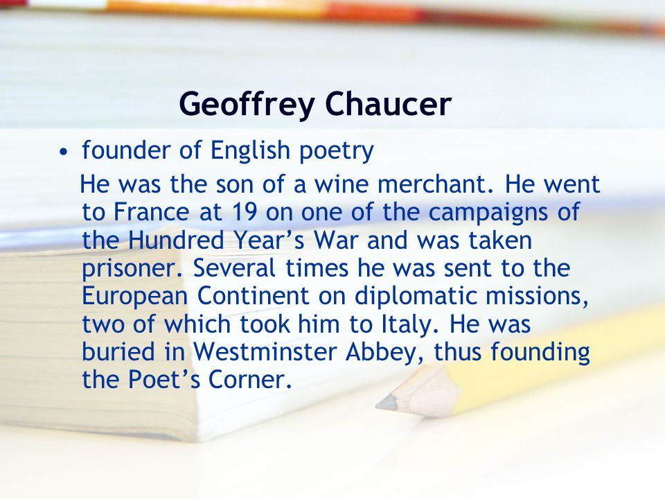 Geoffrey Chaucer founder of English poetry He was the son of a wine merchant. He went to France at 19 on one of the campaigns of the Hundred Year's Wa