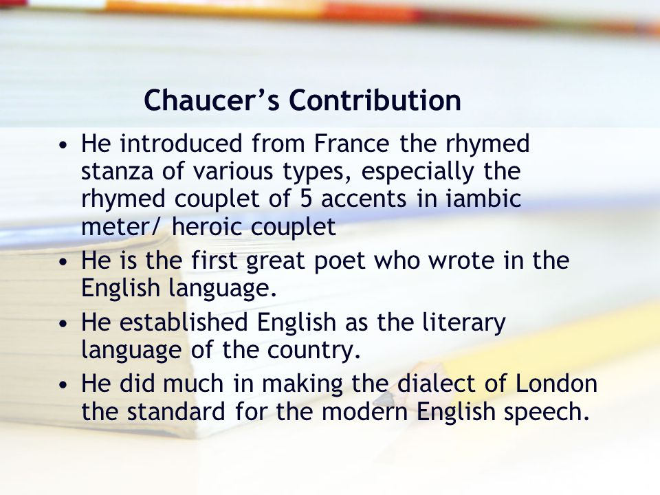 Chaucer's Contribution He introduced from France the rhymed stanza of various types, especially the rhymed couplet of 5 accents in iambic meter/ heroi