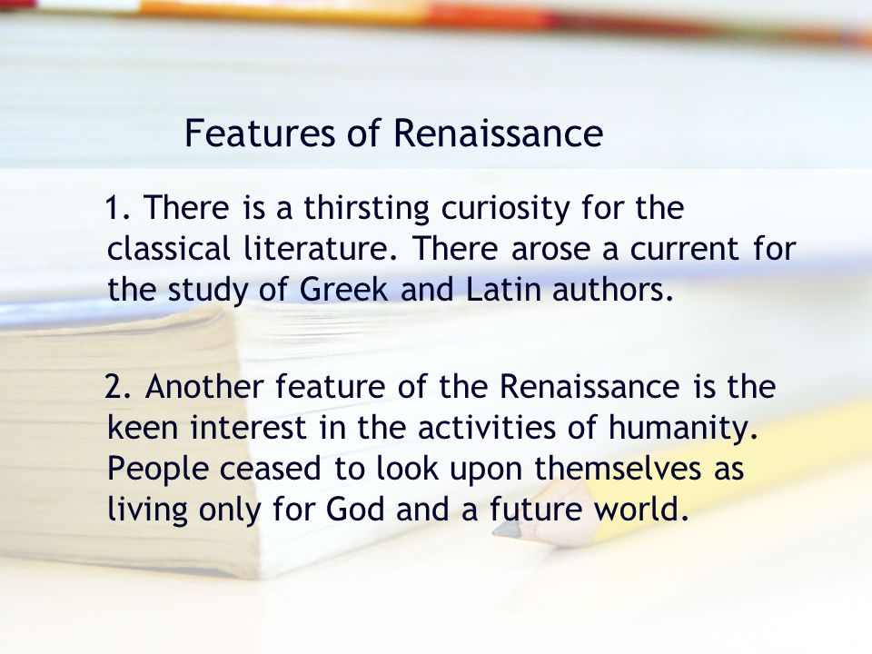 Features of Renaissance 1. There is a thirsting curiosity for the classical literature. There arose a current for the study of Greek and Latin authors