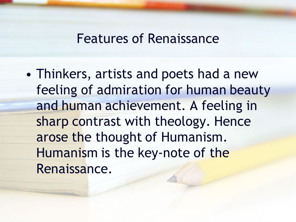 Features of Renaissance Thinkers, artists and poets had a new feeling of admiration for human beauty and human achievement. A feeling in sharp contras