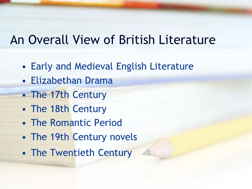 An Overall View of British Literature Early and Medieval English Literature Elizabethan Drama The 17th Century The 18th Century The Romantic Period Th