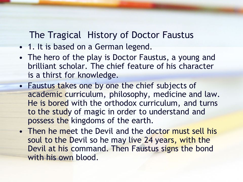 The Tragical History of Doctor Faustus 1. It is based on a German legend. The hero of the play is Doctor Faustus, a young and brilliant scholar. The c