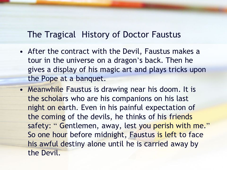 The Tragical History of Doctor Faustus After the contract with the Devil, Faustus makes a tour in the universe on a dragon ' s back. Then he gives a d