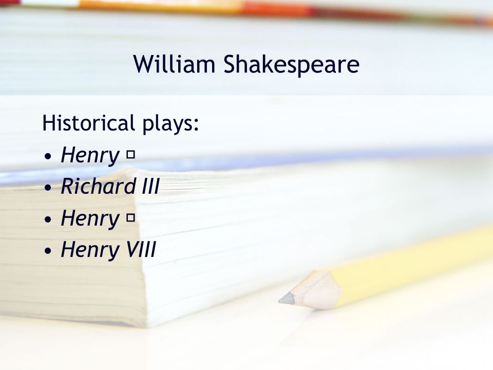 William Shakespeare Historical plays: Henry Ⅳ Richard III Henry Ⅴ Henry VIII