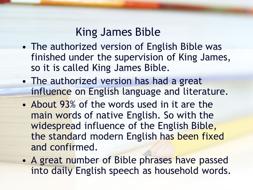 King James Bible The authorized version of English Bible was finished under the supervision of King James, so it is called King James Bible. The autho