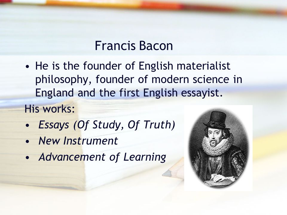 Francis Bacon He is the founder of English materialist philosophy, founder of modern science in England and the first English essayist. His works: Ess