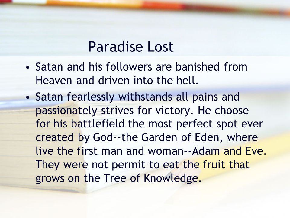 Paradise Lost Satan and his followers are banished from Heaven and driven into the hell. Satan fearlessly withstands all pains and passionately strive