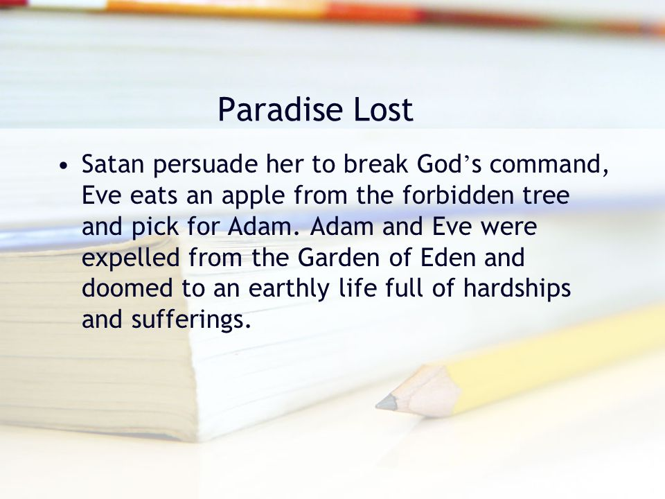 Paradise Lost Satan persuade her to break God ' s command, Eve eats an apple from the forbidden tree and pick for Adam. Adam and Eve were expelled fro