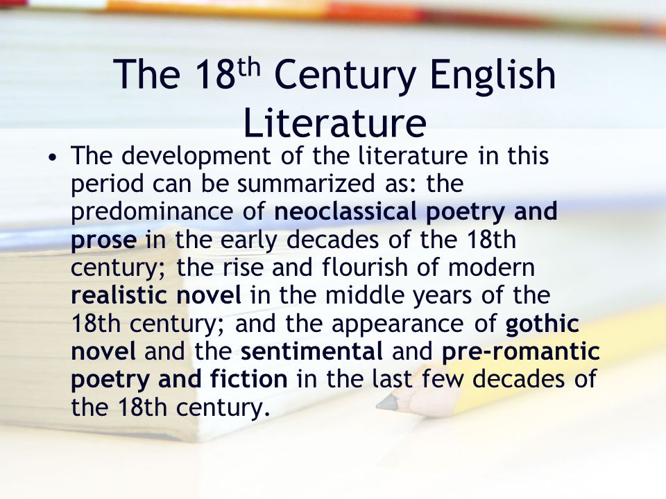The 18 th Century English Literature The development of the literature in this period can be summarized as: the predominance of neoclassical poetry an