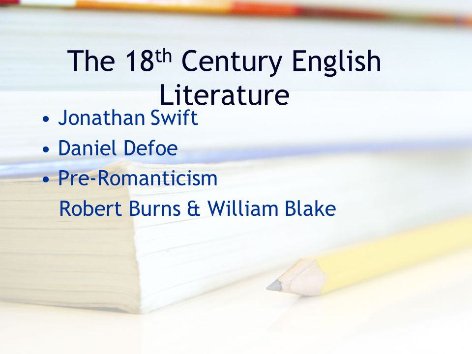 The 18 th Century English Literature Jonathan Swift Daniel Defoe Pre-Romanticism Robert Burns & William Blake
