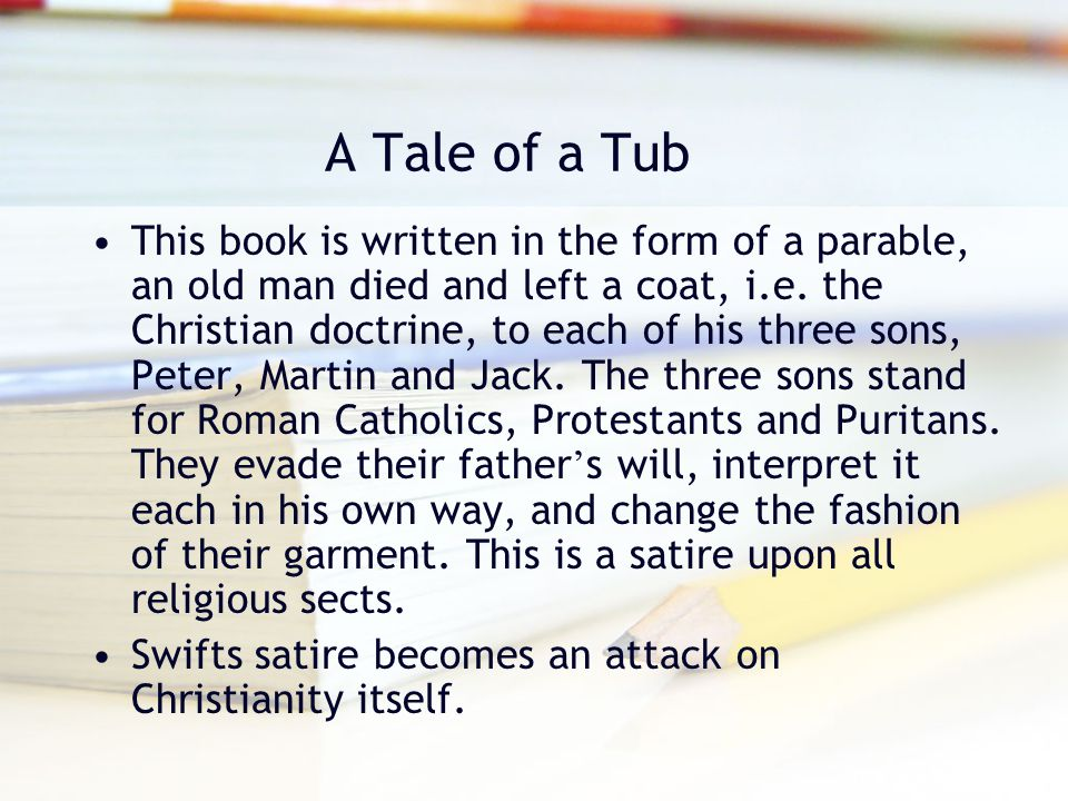A Tale of a Tub This book is written in the form of a parable, an old man died and left a coat, i.e. the Christian doctrine, to each of his three sons