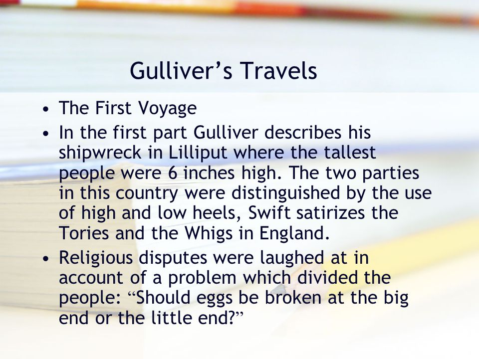 Gulliver's Travels The First Voyage In the first part Gulliver describes his shipwreck in Lilliput where the tallest people were 6 inches high. The tw