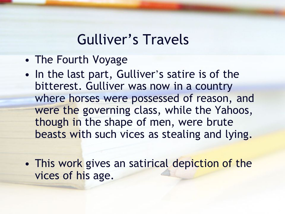 Gulliver's Travels The Fourth Voyage In the last part, Gulliver ' s satire is of the bitterest. Gulliver was now in a country where horses were posses