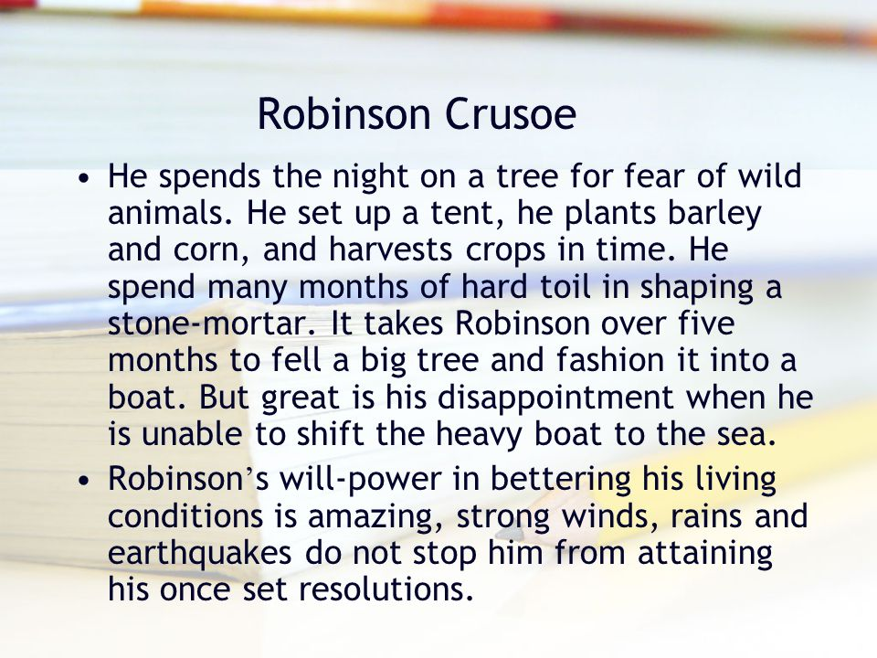 Robinson Crusoe He spends the night on a tree for fear of wild animals. He set up a tent, he plants barley and corn, and harvests crops in time. He sp