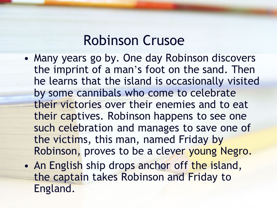 Robinson Crusoe Many years go by. One day Robinson discovers the imprint of a man ' s foot on the sand. Then he learns that the island is occasionally
