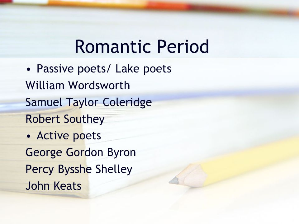 Romantic Period Passive poets/ Lake poets William Wordsworth Samuel Taylor Coleridge Robert Southey Active poets George Gordon Byron Percy Bysshe Shel