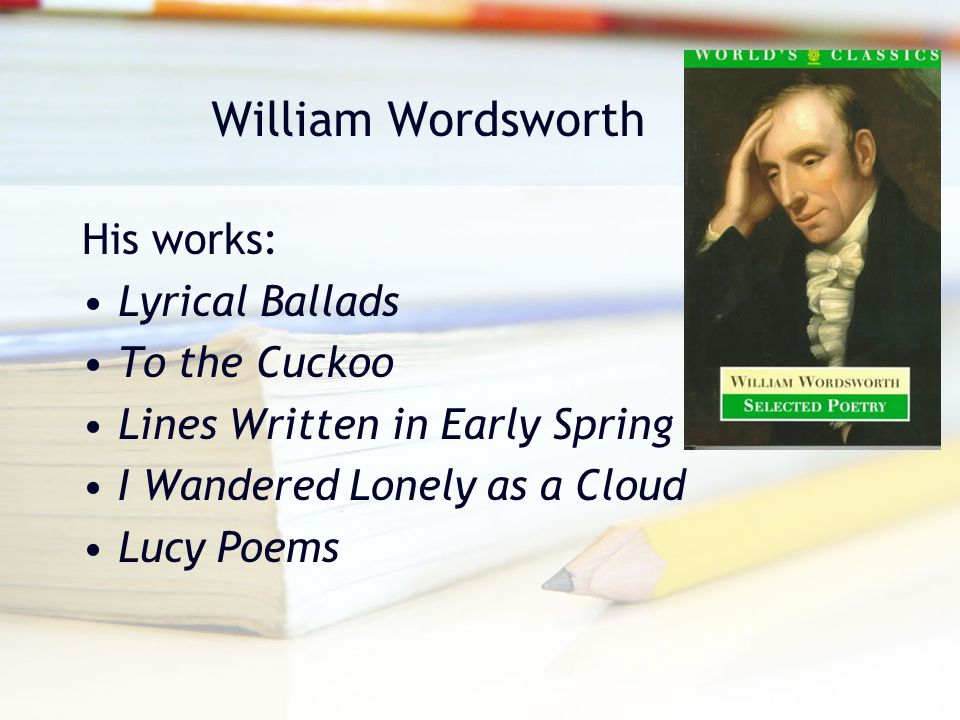 William Wordsworth His works: Lyrical Ballads To the Cuckoo Lines Written in Early Spring I Wandered Lonely as a Cloud Lucy Poems