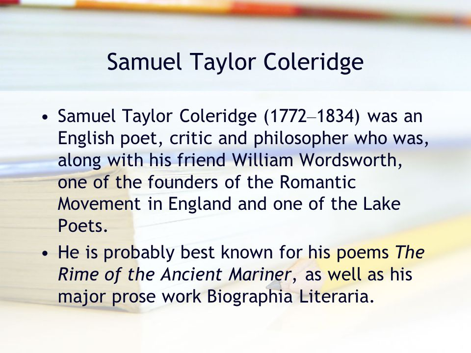 Samuel Taylor Coleridge Samuel Taylor Coleridge (1772 – 1834) was an English poet, critic and philosopher who was, along with his friend William Words
