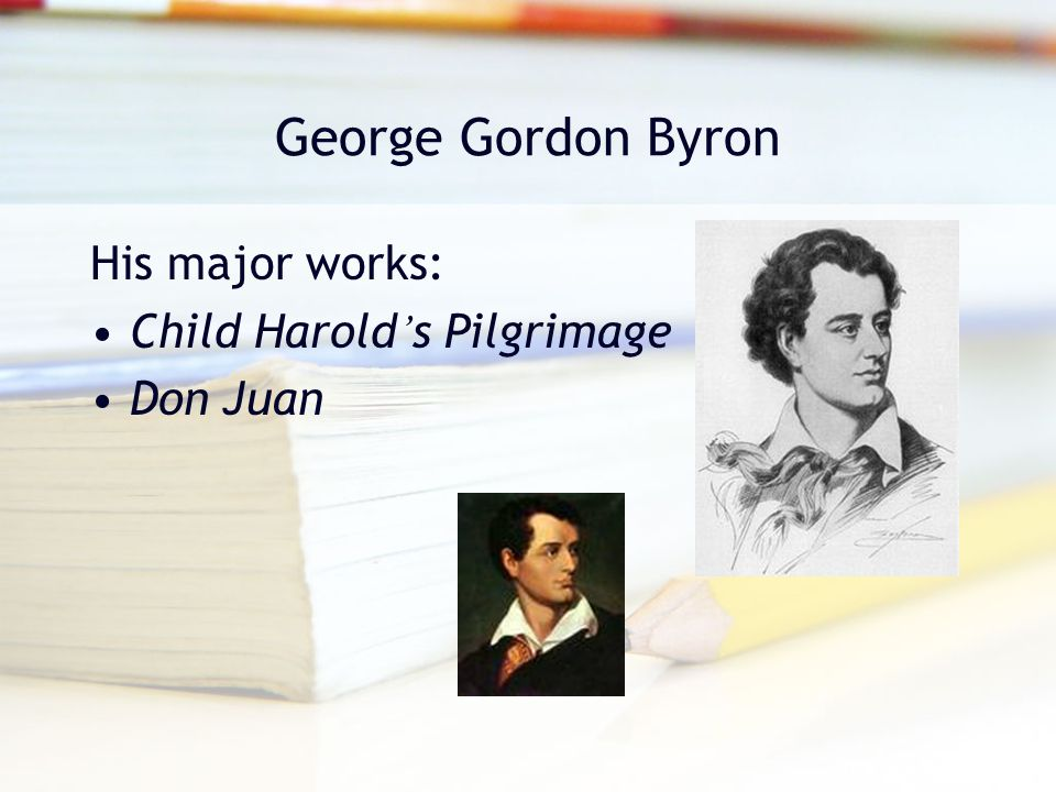 George Gordon Byron His major works: Child Harold ' s Pilgrimage Don Juan
