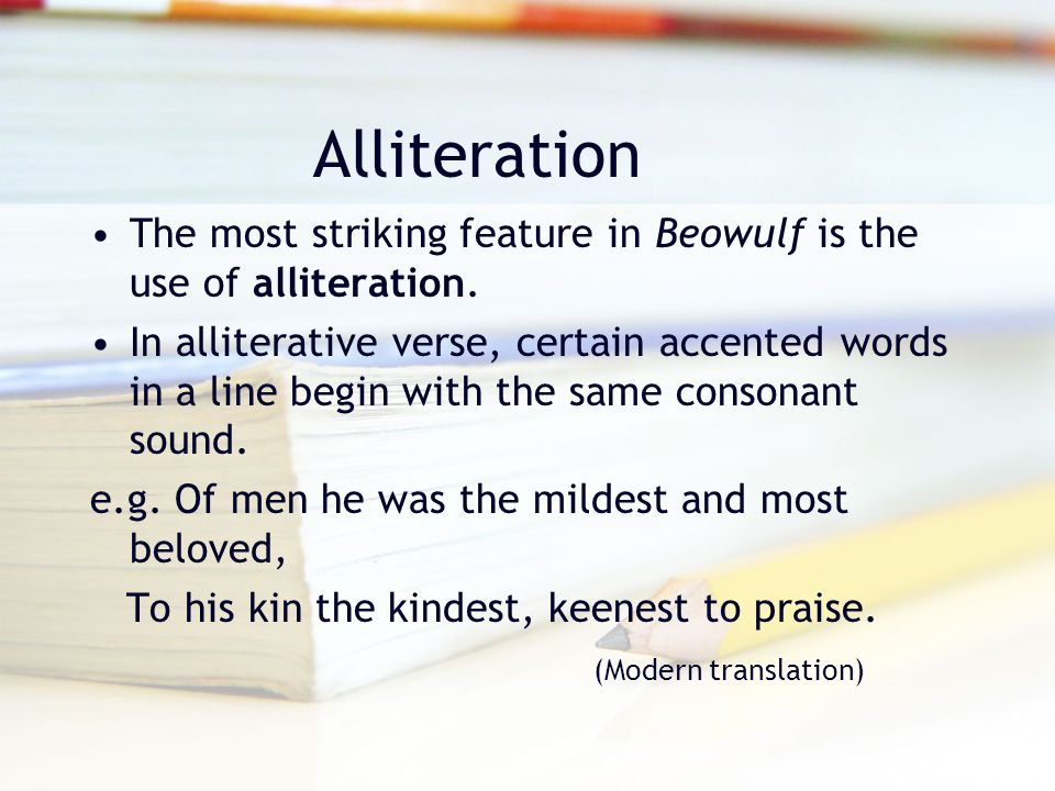 Alliteration The most striking feature in Beowulf is the use of alliteration. In alliterative verse, certain accented words in a line begin with the s