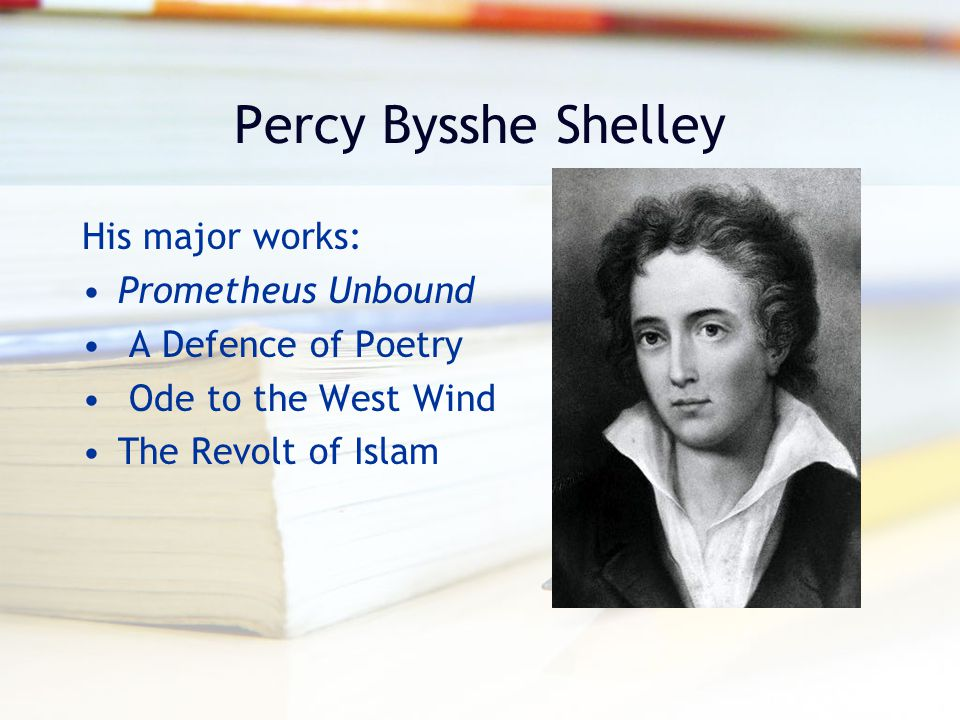 Percy Bysshe Shelley His major works: Prometheus Unbound A Defence of Poetry Ode to the West Wind The Revolt of Islam