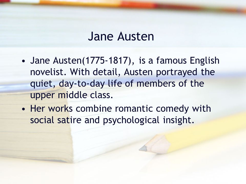 Jane Austen Jane Austen(1775-1817), is a famous English novelist. With detail, Austen portrayed the quiet, day-to-day life of members of the upper mid