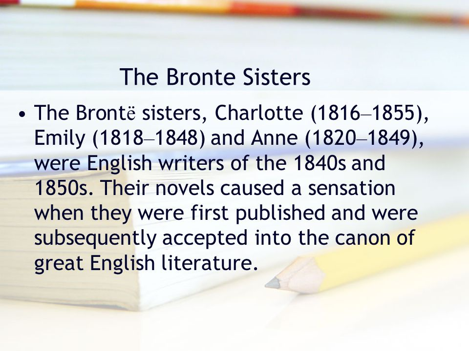 The Bronte Sisters The Bront ë sisters, Charlotte (1816 – 1855), Emily (1818 – 1848) and Anne (1820 – 1849), were English writers of the 1840s and 185