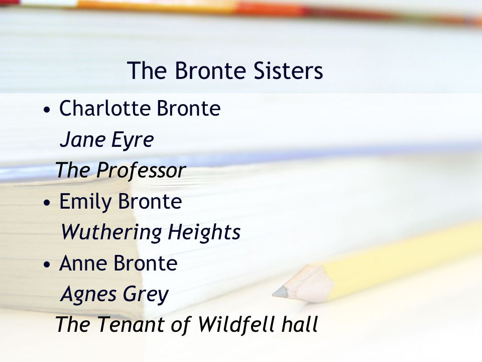 The Bronte Sisters Charlotte Bronte Jane Eyre The Professor Emily Bronte Wuthering Heights Anne Bronte Agnes Grey The Tenant of Wildfell hall