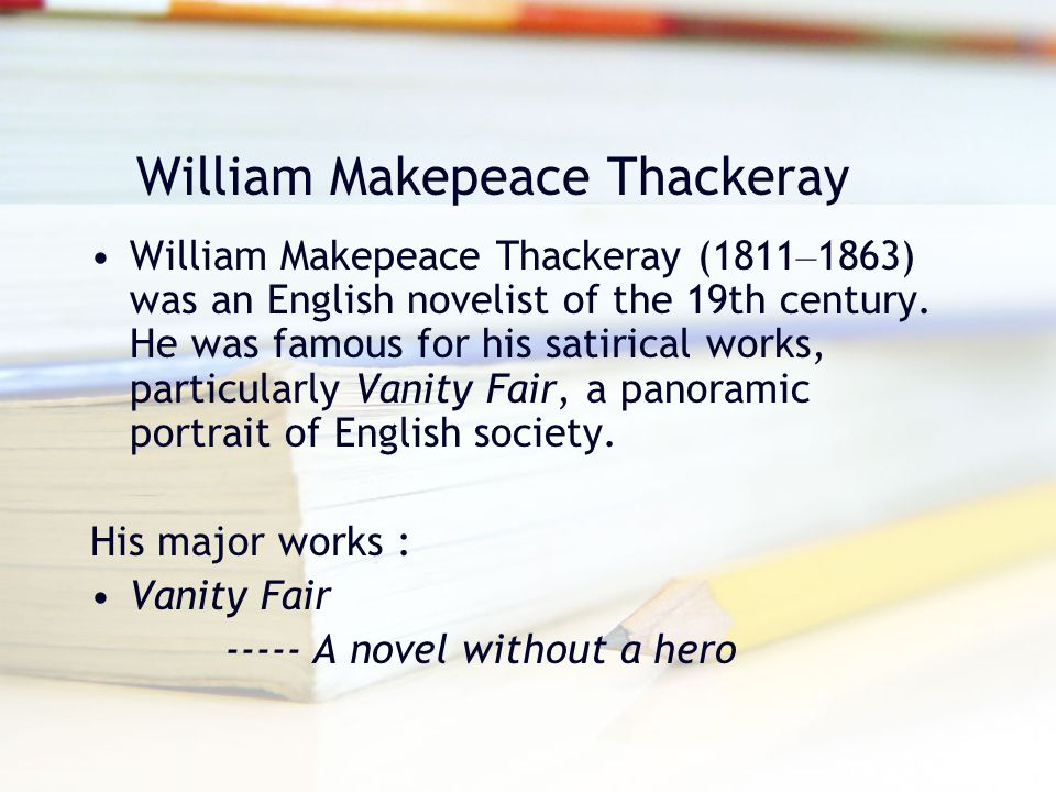 William Makepeace Thackeray William Makepeace Thackeray (1811 – 1863) was an English novelist of the 19th century. He was famous for his satirical wor