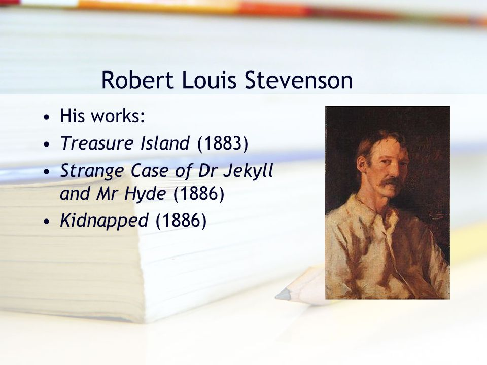 Robert Louis Stevenson His works: Treasure Island (1883) Strange Case of Dr Jekyll and Mr Hyde (1886) Kidnapped (1886)