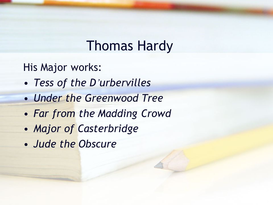 Thomas Hardy His Major works: Tess of the D ' urbervilles Under the Greenwood Tree Far from the Madding Crowd Major of Casterbridge Jude the Obscure