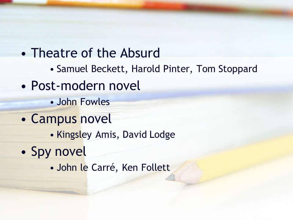 Theatre of the Absurd Samuel Beckett, Harold Pinter, Tom Stoppard Post-modern novel John Fowles Campus novel Kingsley Amis, David Lodge Spy novel John