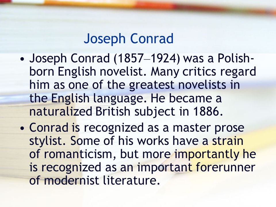 Joseph Conrad Joseph Conrad (1857 – 1924) was a Polish- born English novelist. Many critics regard him as one of the greatest novelists in the English