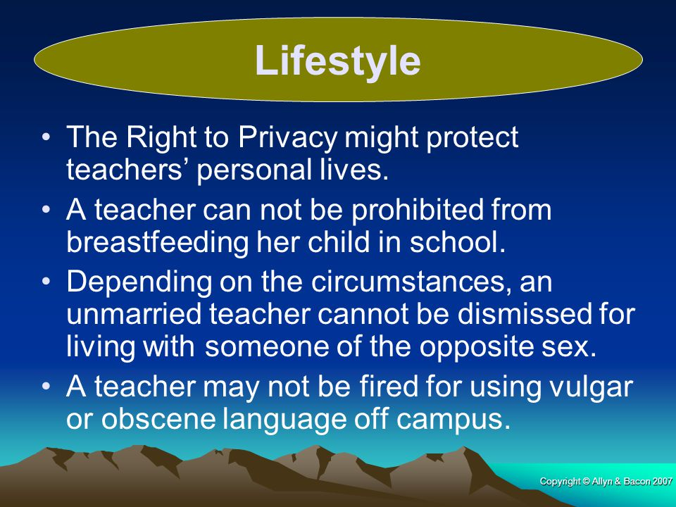 Copyright © Allyn & Bacon 2007 The Right to Privacy might protect teachers' personal lives. A teacher can not be prohibited from breastfeeding her chi