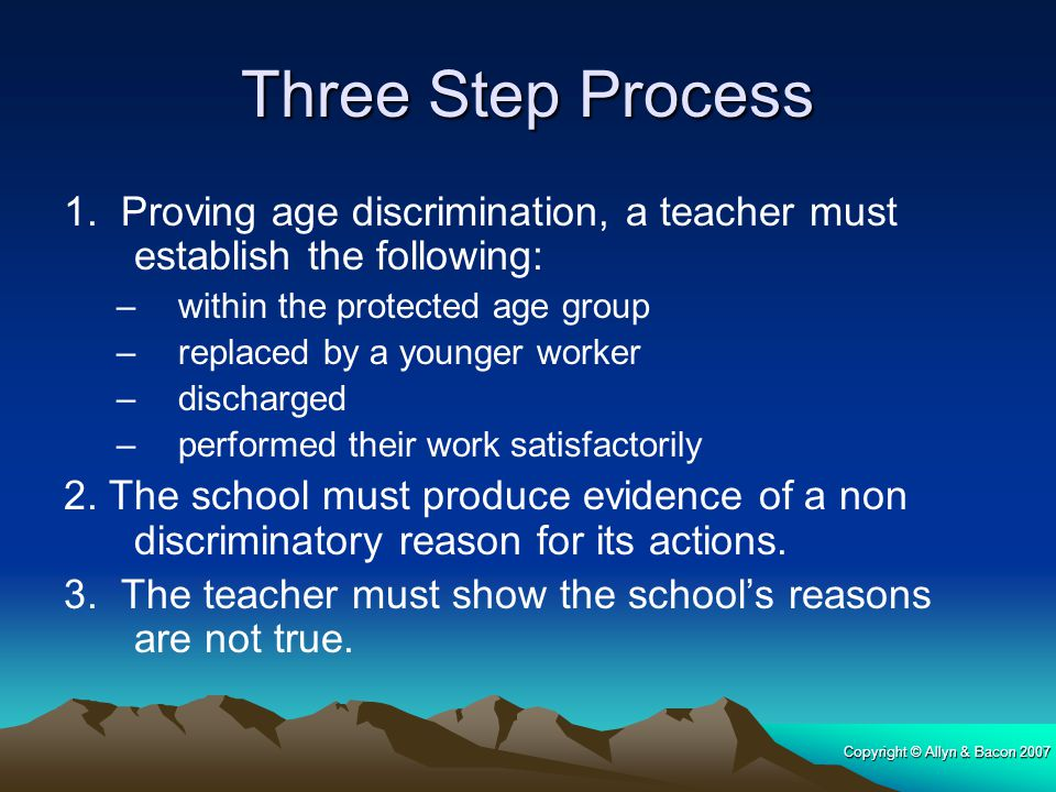 Copyright © Allyn & Bacon 2007 Three Step Process 1. Proving age discrimination, a teacher must establish the following: –within the protected age gro