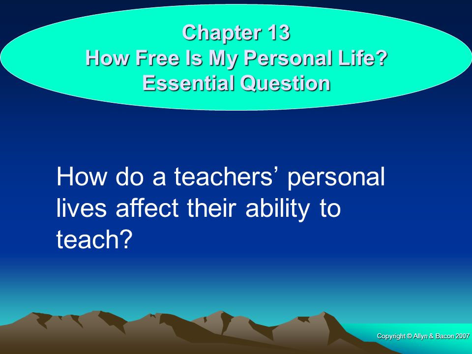 Copyright © Allyn & Bacon 2007 Chapter 13 How Free Is My Personal Life? Essential Question How do a teachers' personal lives affect their ability to t