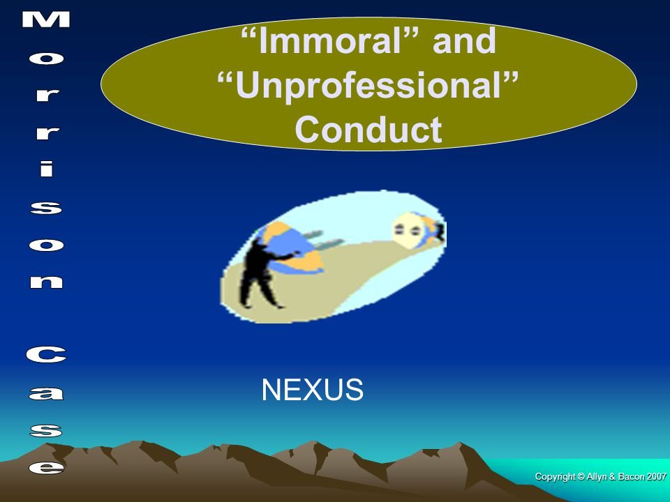 "Copyright © Allyn & Bacon 2007 NEXUS ""Immoral"" and ""Unprofessional"" Conduct"
