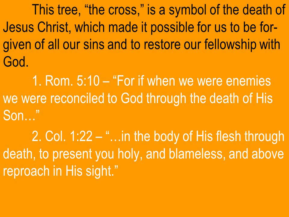This tree, the cross, is a symbol of the death of Jesus Christ, which made it possible for us to be for- given of all our sins and to restore our fellowship with God.