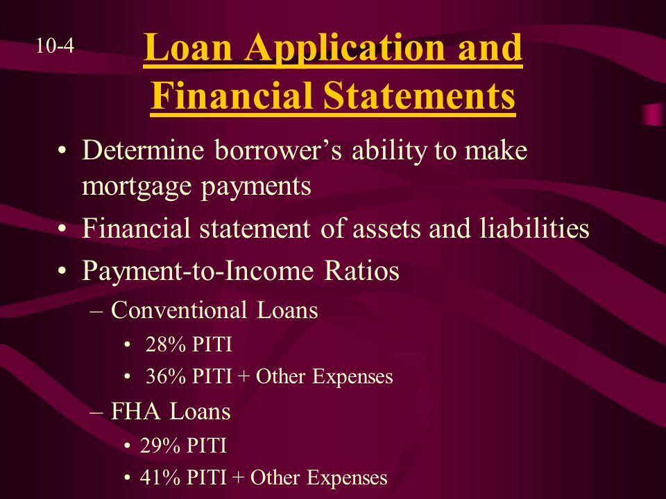 Loan Application and Financial Statements Determine borrower's ability to make mortgage payments Financial statement of assets and liabilities Payment-to-Income Ratios –Conventional Loans 28% PITI 36% PITI + Other Expenses –FHA Loans 29% PITI 41% PITI + Other Expenses 10-4