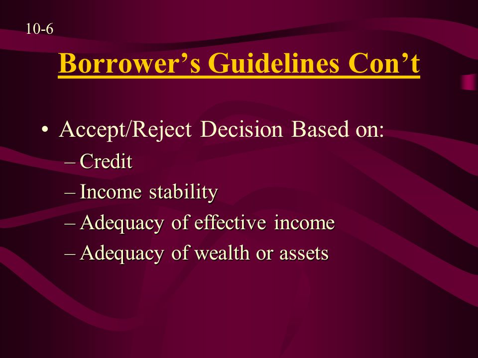 Borrower's Guidelines Con't Accept/Reject Decision Based on: –Credit –Income stability –Adequacy of effective income –Adequacy of wealth or assets 10-6