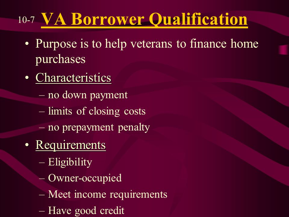 VA Borrower Qualification Purpose is to help veterans to finance home purchases CharacteristicsCharacteristics –no down payment –limits of closing costs –no prepayment penalty RequirementsRequirements –Eligibility –Owner-occupied –Meet income requirements –Have good credit 10-7