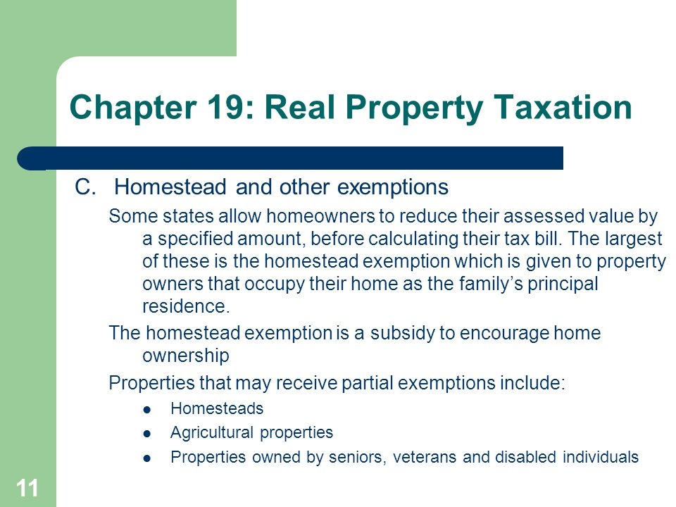 11 C.Homestead and other exemptions Some states allow homeowners to reduce their assessed value by a specified amount, before calculating their tax bi
