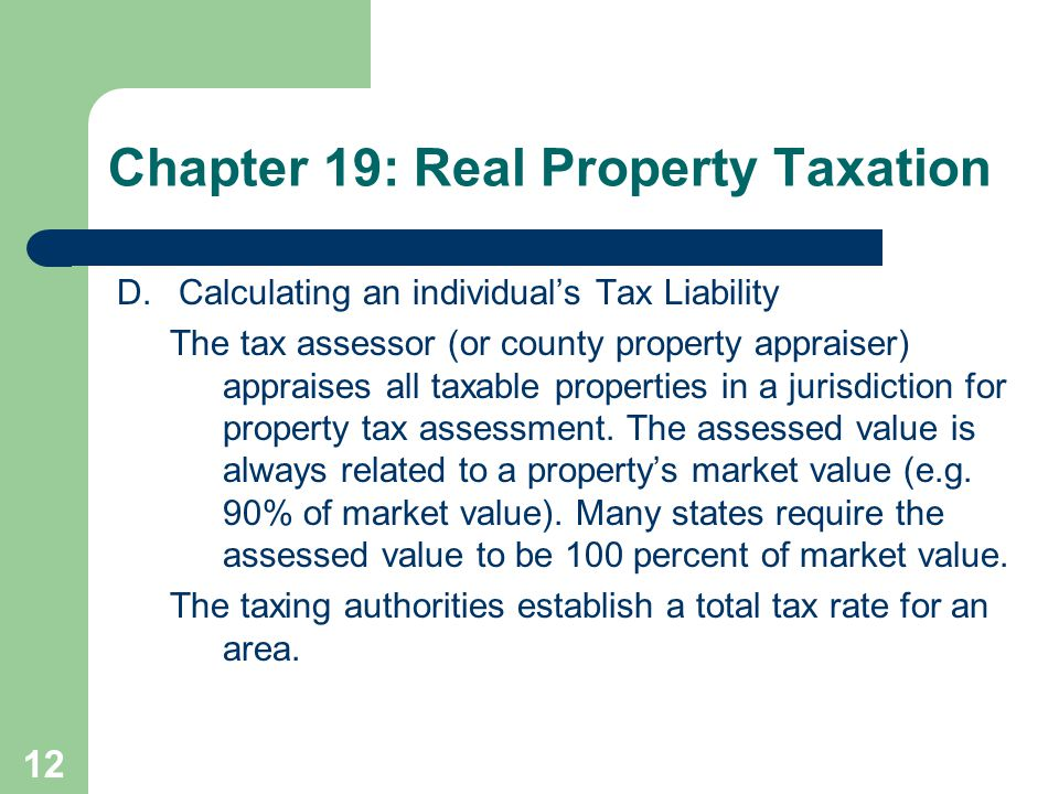 12 D.Calculating an individual's Tax Liability The tax assessor (or county property appraiser) appraises all taxable properties in a jurisdiction for