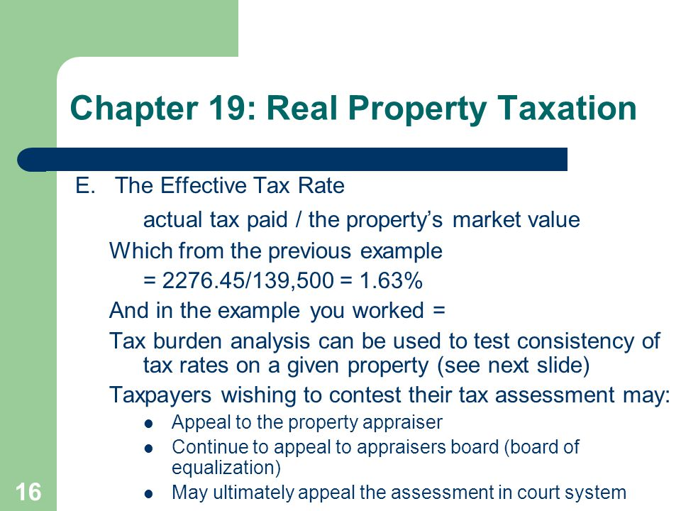 16 E.The Effective Tax Rate actual tax paid / the property's market value Which from the previous example = 2276.45/139,500 = 1.63% And in the example