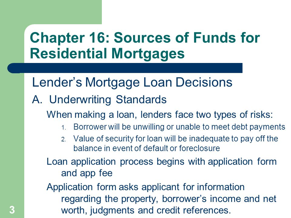 3 Lender's Mortgage Loan Decisions A. Underwriting Standards When making a loan, lenders face two types of risks: 1. Borrower will be unwilling or una