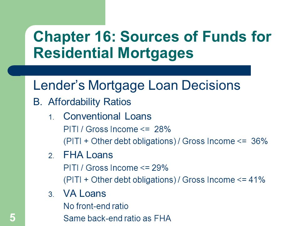 5 Lender's Mortgage Loan Decisions B. Affordability Ratios 1. Conventional Loans PITI / Gross Income <= 28% (PITI + Other debt obligations) / Gross In